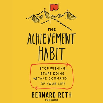 The Achievement Habit - Stop Wishing, Start Doing, and Take Command of Your Life audiobook by Bernard Roth