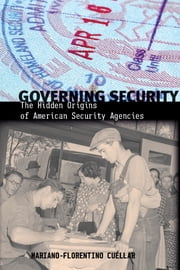 Governing Security - The Hidden Origins of American Security Agencies ebook by Mariano-Florentino Cuéllar