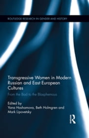 Transgressive Women in Modern Russian and East European Cultures - From the Bad to the Blasphemous ebook by Yana Hashamova,Beth Holmgren,Mark Lipovetsky