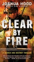 Clear by Fire - A Search and Destroy Thriller ebook by Joshua Hood
