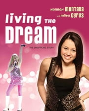 Living the Dream: Hannah Montana and Miley Cyrus: The Unofficial Story ebook by Janic, Susan