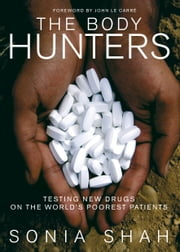 The Body Hunters - Testing New Drugs on the World's Poorest Patients ebook by Sonia Shah,John Le Carre