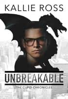 Unbreakable - The Cupid Chronicles, #1 ebook by Kallie Ross