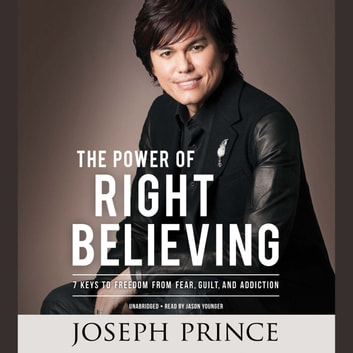 The Power of Right Believing - 7 Keys to Freedom from Fear, Guilt, and Addiction audiobook by Joseph Prince