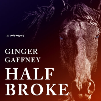Half Broke - A Memoir audiobook by Ginger Gaffney