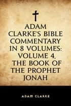 Adam Clarke's Bible Commentary in 8 Volumes: Volume 4, The Book of the Prophet Jonah ebook by Adam Clarke