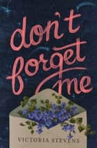 Don't Forget Me - A Novel ebook by Victoria Stevens