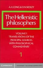 The Hellenistic Philosophers: Volume 1, Translations of the Principal Sources with Philosophical Commentary ebook by A. A. Long, D. N. Sedley
