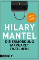 Die Ermordung Margaret Thatchers - Erzählungen ebook by Hilary Mantel