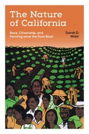 The Nature of California - Race, Citizenship, and Farming since the Dust Bowl ebook by Sarah D. Wald