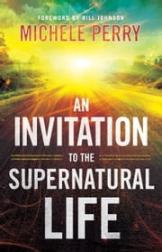 An Invitation to the Supernatural Life ebook by Michele Perry