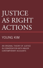 Justice as Right Actions - An Original Theory of Justice in Conversation with Major Contemporary Accounts ebook by Young Kim