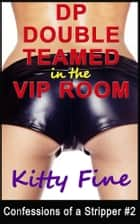 DP Double Teamed in the VIP Room - A Stripper Erotica Sex Story (Confessions of a Stripper 2) ebook by Kitty Fine