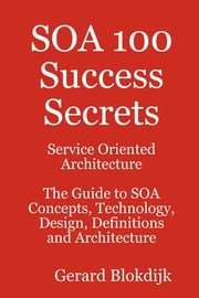 SOA 100 Success Secrets - Service Oriented Architecture The Guide to SOA Concepts, Technology, Design, Definitions and Architecture ebook by Gerard Blokdijk