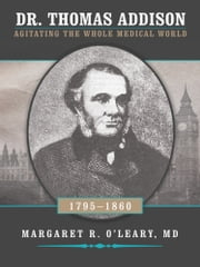 Dr. Thomas Addison 1795-1860 - Agitating the Whole Medical World ebook by Margaret R. O'Leary, MD