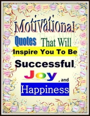 Motivational Quotes That Will Inspire You To Be Successful, Joy , and Happiness ebook by Angelina Lydia
