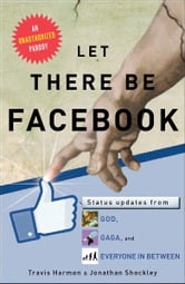 Let There Be Facebook - Status Updates from God, Gaga, and Everyone In Between ebook by Travis Harmon,Jonathan Shockley