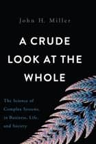 A Crude Look at the Whole - The Science of Complex Systems in Business, Life, and Society ebook by John H. Miller