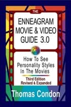 The Enneagram Movie & Video Guide 3.0 - How To See Personality Styles In the Movies - Third Edition Revised and Expanded ebook by Thomas Condon