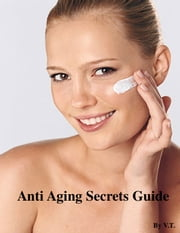 Anti Aging Secrets Guide ebook by V.T.
