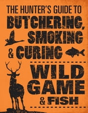 The Hunter's Guide to Butchering, Smoking, and Curing Wild Game and Fish ebook by Philip Hasheider