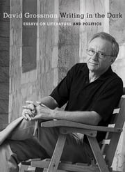 Writing in the Dark - Essays on Literature and Politics ebook by David Grossman, Jessica Cohen