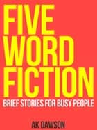 Five-Word Fiction ebook by AK Dawson