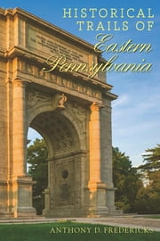 Historical Trails of Eastern Pennsylvania ebook by Anthony D. Fredericks