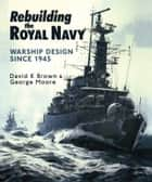 Rebuilding the Royal Navy - Warship Design Since 1945 ebook by George Moore, D.K. Brown