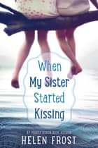 When My Sister Started Kissing ebook by Helen Frost