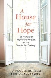 A House for Hope - The Promise of Progressive Religion for the Twenty-First Century ebook by John Buehrens,Rebecca Ann Parker