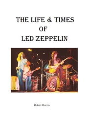 The Life & Times Of Led Zeppelin ebook by Robin Morris