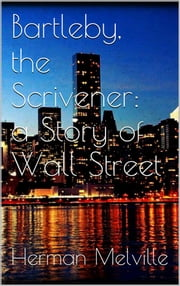 Bartleby, the Scrivener: A Story of Wall-Street ebook by Herman Melville,Herman Melville,Herman Melville
