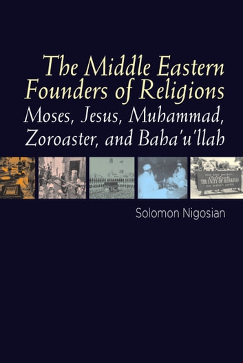 The Middle Eastern Founders of Religion - Moses, Jesus, Muhammad, Zoroaster, and Baha'u'llah ebook by Solomon Nigosian