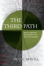The Third Path: Breaching the Materialistic Wall, Grow in Spiritual Awareness of Life Here and Hereafter ebook by Bud Carroll
