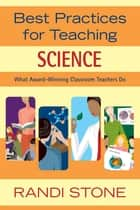 Best Practices for Teaching Science - What Award-Winning Classroom Teachers Do ebook by Randi Stone