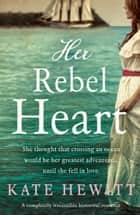 Her Rebel Heart - A completely irresistible historical romance ebook by Kate Hewitt