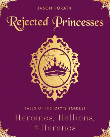 Rejected Princesses - Tales of History's Boldest Heroines, Hellions, and Heretics ebook by Jason Porath