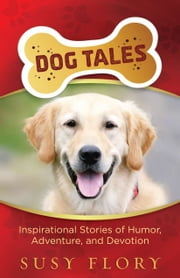 Dog Tales - Inspirational Stories of Humor, Adventure, and Devotion ebook by Susy Flory