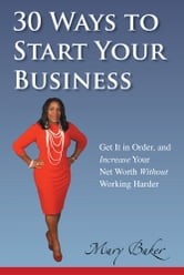 30 Ways to Start Your Business,Get It in Order, and Increase Your Net Worth without Working Harder ebook by Mary Baker