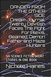 DANGER FROM THE OTHER SIDE Dream Journal, Twenty Devilish Faces The Fight For Alexis, Beamed, Demon Father and Maze Hunters: SIX SCIENCE FICTION SHORT STORIES IN ONE BOOK - SIX NARRATIVE STORIES AND A TOTAL OF EIGHTEEN STRANGE DREAMS ebook by Nichole Haines, Dima Galdin