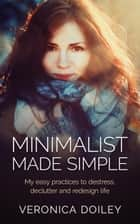 Minimalist Made Simple: Easy Practices To Destress, Declutter, and Redesign Your Lifestyle ebook by Veronica Doiley