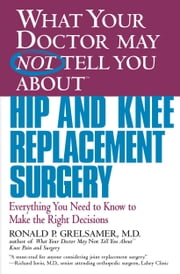 What Your Doctor May Not Tell You About(TM) Hip and Knee Replacement Surgery - Everything You Need to Know to Make the Right Decisions ebook by Kobo.Web.Store.Products.Fields.ContributorFieldViewModel