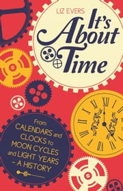 It's About Time - From Calendars and Clocks to Moon Cycles and Light Years - A History ebook by Liz Evers