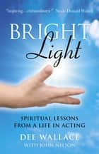 Bright Light: Spiritual Lessons from a Life in Acting - Spiritual Lessons from a Life in Acting ebook by Dee Wallace