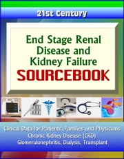 21st Century End Stage Renal Disease and Kidney Failure Sourcebook: Clinical Data for Patients, Families, and Physicians - Chronic Kidney Disease (CKD), Glomerulonephritis, Dialysis, Transplant ebook by Progressive Management