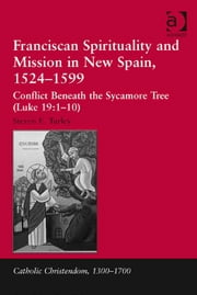 Franciscan Spirituality and Mission in New Spain, 1524-1599 - Conflict Beneath the Sycamore Tree (Luke 19:1-10) ebook by Dr Steven E Turley,Professor Giorgio Caravale,Professor Ralph Keen,Professor J Christopher Warner