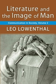 Literature and the Image of Man - Volume 2, Communication in Society ebook by Leo Lowenthal