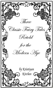 Three Classic Fairy Tales Retold for the Modern Age ebook by Kristiyan Kirchev