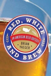 Red, White, and Brew - An American Beer Odyssey ebook by Brian Yaeger